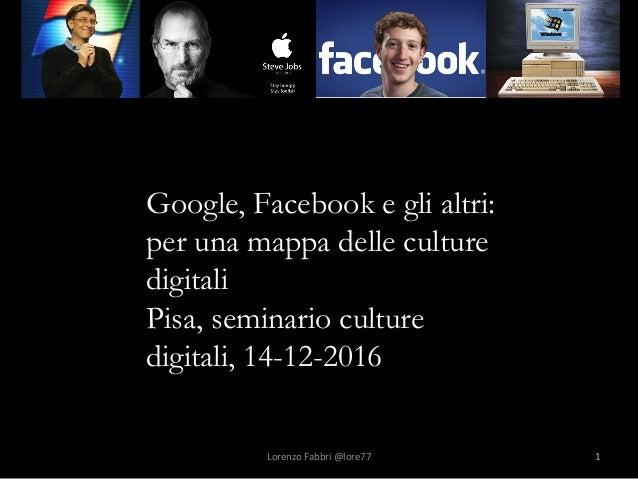 1 Google, Facebook e gli altri: per una mappa delle culture digitali Pisa, seminario culture digitali, 14-12-2016 Lorenzo...