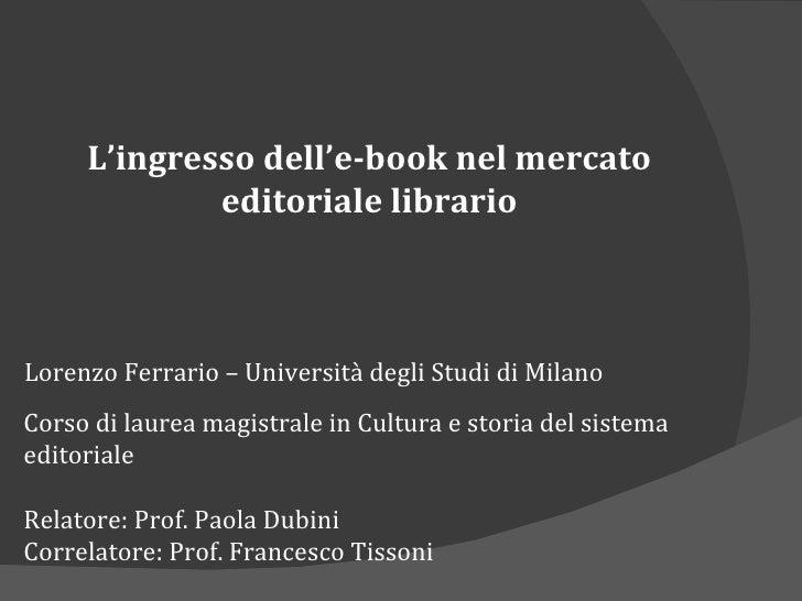 L'ingresso dell'e-book nel mercato editoriale librario Lorenzo Ferrario – Università degli Studi di Milano Corso di laurea...