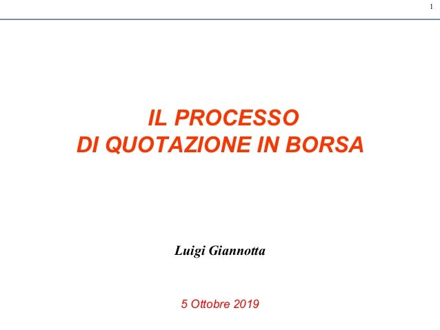 1 IL PROCESSO DI QUOTAZIONE IN BORSA Luigi Giannotta 5 Ottobre 2019