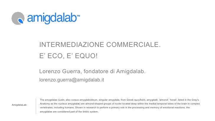 INTERMEDIAZIONE COMMERCIALE.              E' ECO, E' EQUO!              Lorenzo Guerra, fondatore di Amigdalab.           ...