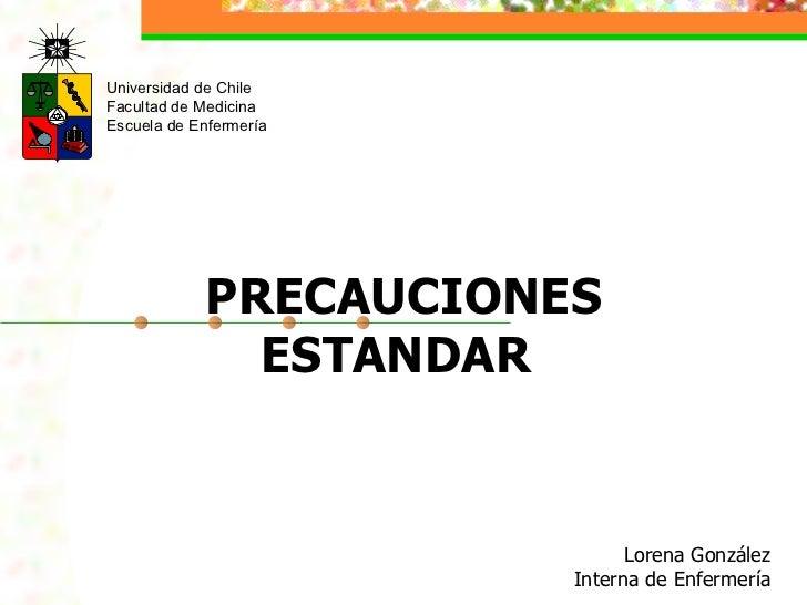 Universidad de Chile Facultad de Medicina Escuela de Enfermería Lorena González   Interna de Enfermería PRECAUCIONES ESTAN...