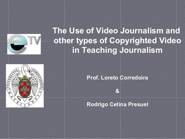 The Use of Video Journalism and other types of Copyrighted Video in Teaching Journalism Prof. Loreto Corredoira & Rodrigo ...
