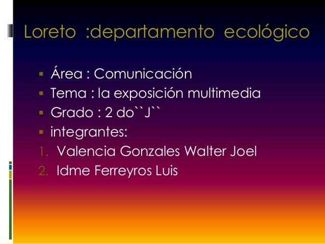 Loreto :departamento ecológico  Área : Comunicación  Tema : la exposición multimedia  Grado : 2 do``J``  integrantes: ...
