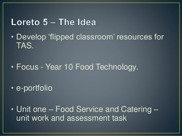• Develop 'flipped classroom' resources for  TAS.  • Focus - Year 10 Food Technology.  • e-portfolio  • Unit one – Food Se...
