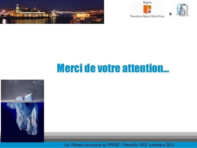 &Merci de votre attention… Les 10èmes rencontres du FFFOD – Marseille 19/21 novembre 2012