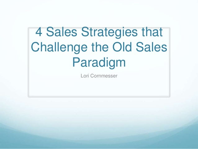 4 Sales Strategies that Challenge the Old Sales Paradigm Lori Cornmesser
