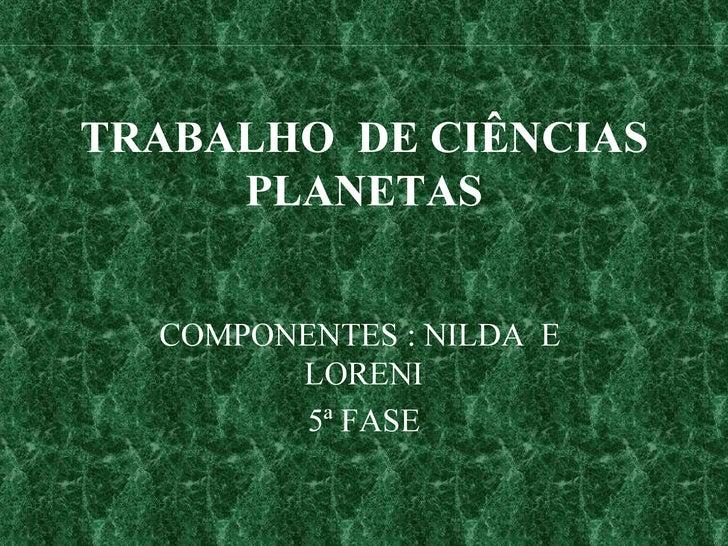 TRABALHO  DE CIÊNCIAS PLANETAS COMPONENTES : NILDA  E  LORENI 5ª FASE