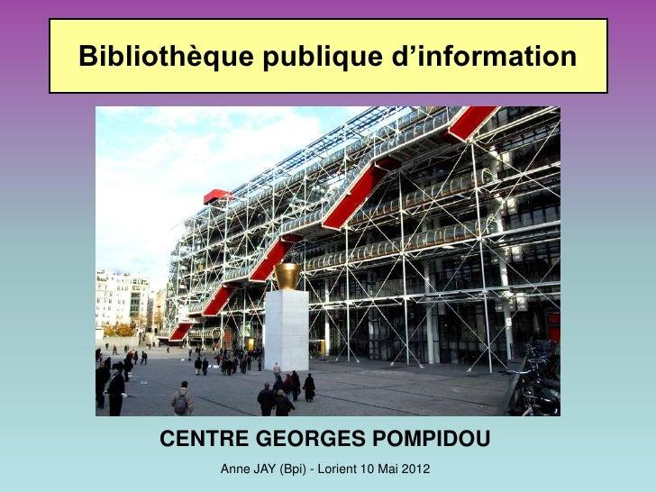 Bibliothèque publique d'information     CENTRE GEORGES POMPIDOU         Anne JAY (Bpi) - Lorient 10 Mai 2012