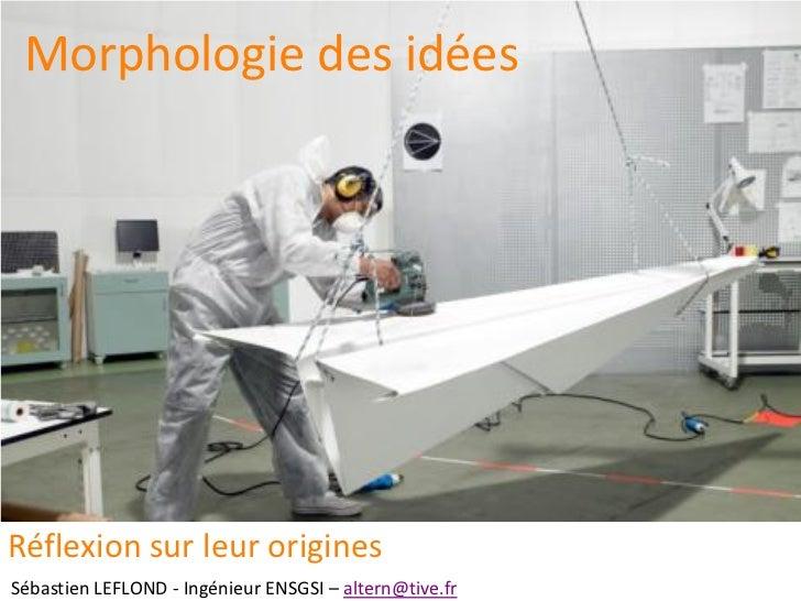 Morphologie des idéesRéflexion sur leur originesSébastien LEFLOND - Ingénieur ENSGSI – altern@tive.fr