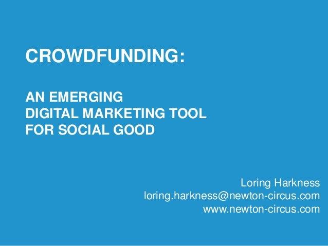 CROWDFUNDING:AN EMERGINGDIGITAL MARKETING TOOLFOR SOCIAL GOODLoring Harknessloring.harkness@newton-circus.comwww.newton-ci...