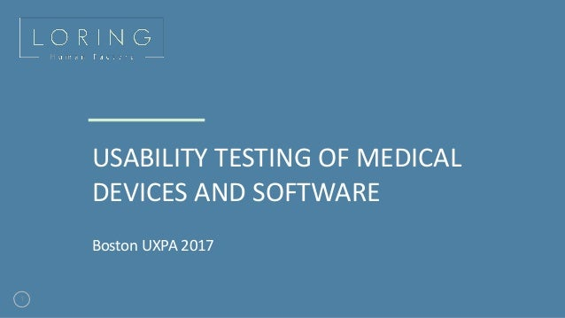 1 USABILITY TESTING OF MEDICAL DEVICES AND SOFTWARE Boston UXPA 2017