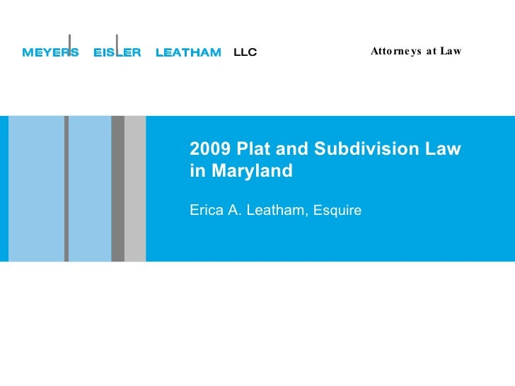 2009 Plat and Subdivision Law in Maryland Erica A. Leatham,  Esquire MEYERS  EISLER  LEATHAM   LLC Attorneys at Law