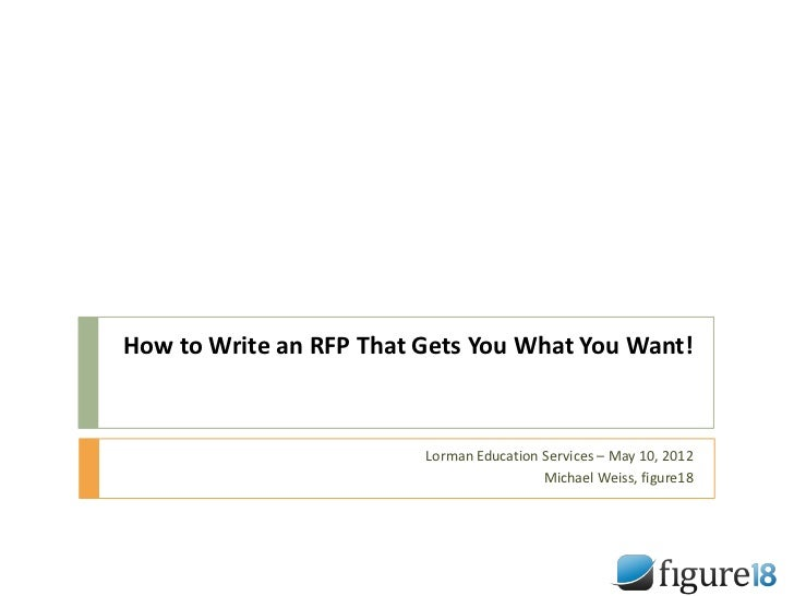 How to Write an RFP That Gets You What You Want!                         Lorman Education Services – May 10, 2012         ...