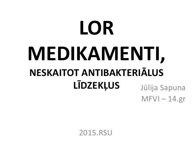 LOR MEDIKAMENTI, NESKAITOT ANTIBAKTERIĀLUS LĪDZEKĻUS Jūlija Sapuna MFVI – 14.gr 2015.RSU