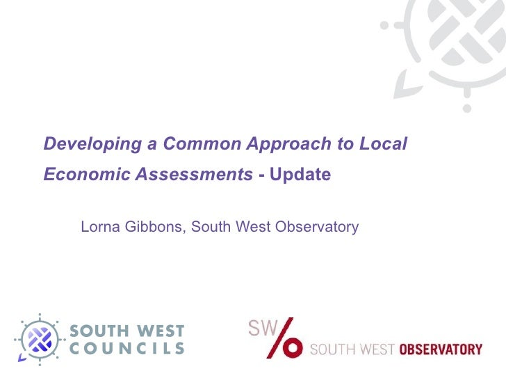 Developing a Common Approach to Local Economic Assessments  - Update Lorna Gibbons, South West Observatory