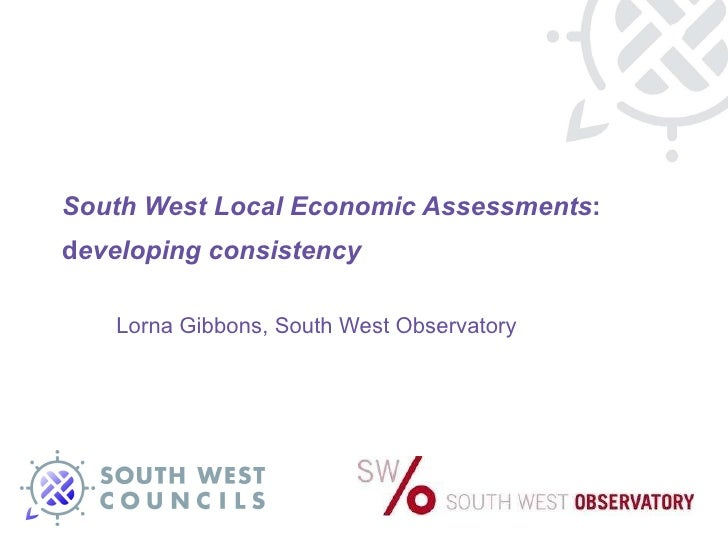 South West Local Economic Assessments : d eveloping consistency  Lorna Gibbons, South West Observatory