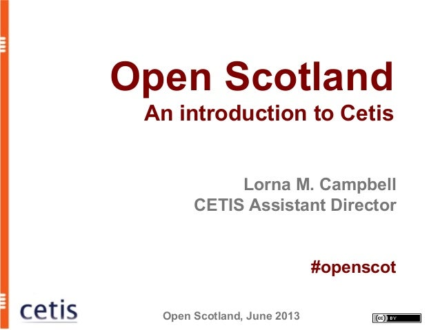 Open Scotland, June 2013 Open Scotland An introduction to Cetis Lorna M. Campbell CETIS Assistant Director #openscot