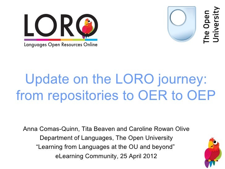 Update on the LORO journey:from repositories to OER to OEP Anna Comas-Quinn, Tita Beaven and Caroline Rowan Olive      Dep...