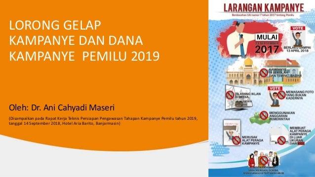 LORONG GELAP KAMPANYE DAN DANA KAMPANYE PEMILU 2019 Oleh: Dr. Ani Cahyadi Maseri (Disampaikan pada Rapat Kerja Teknis Pers...