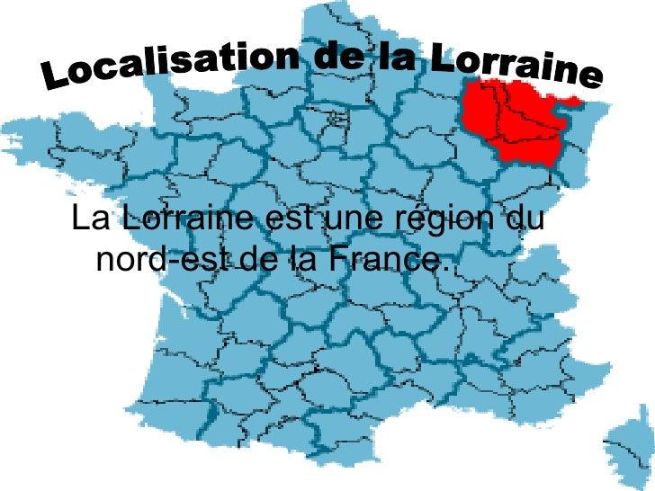 <ul><li>La Lorraine est une région du nord-est de la France.  </li></ul>Localisation de la Lorraine