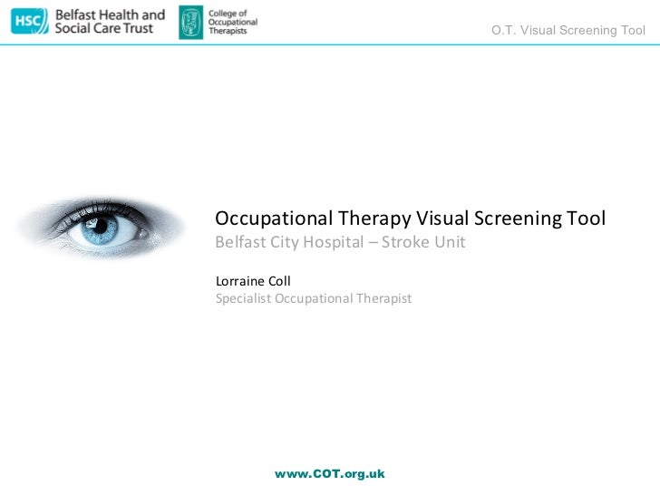 O.T. Visual Screening ToolOccupational Therapy Visual Screening ToolBelfast City Hospital – Stroke UnitLorraine CollSpecia...