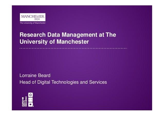 Research Data Management at The  University of Manchester  Lorraine Beard  Head of Digital Technologies and Services