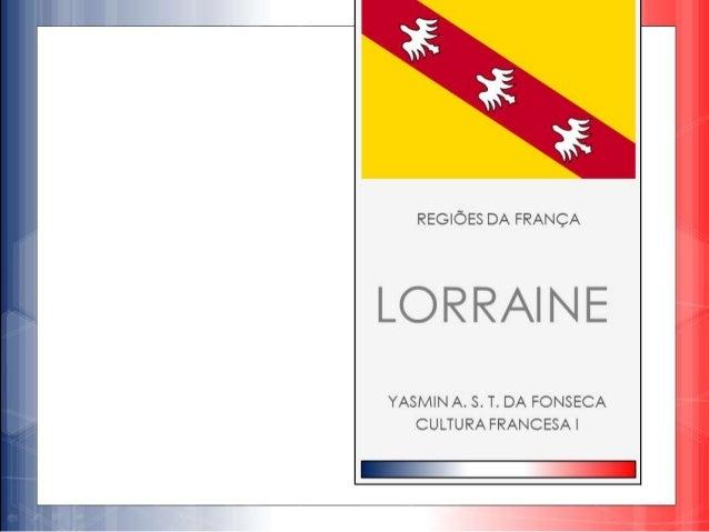 GEOGRAFIA  Lorena (Lorraine) é uma região situada a  nordeste da França.  Situa-se entre as regiões Champagne-  Ardenne, A...
