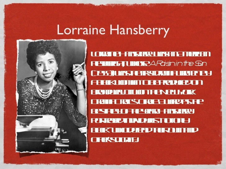 Lorraine Hansberry Lorraine Hansberry was an American playwright, whose  A Raisin in the Sun  (1959) was the first drama w...