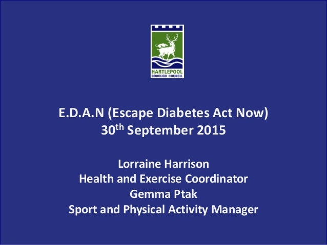 E.D.A.N (Escape Diabetes Act Now) 30th September 2015 Lorraine Harrison Health and Exercise Coordinator Gemma Ptak Sport a...