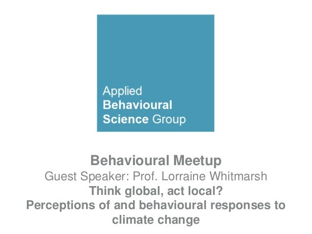 Behavioural Meetup Guest Speaker: Prof. Lorraine Whitmarsh Think global, act local? Perceptions of and behavioural respons...