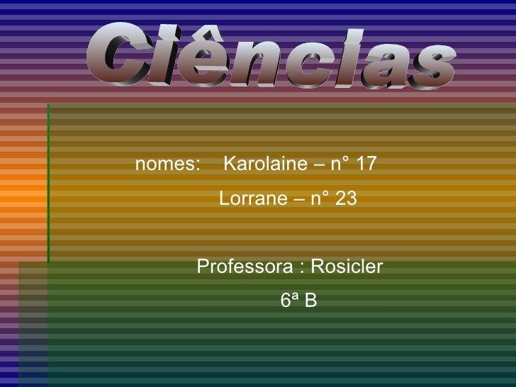 <ul><li>nomes:  Karolaine – n° 17 </li></ul><ul><li>Lorrane – n° 23 </li></ul><ul><li>Professora : Rosicler </li></ul><ul>...