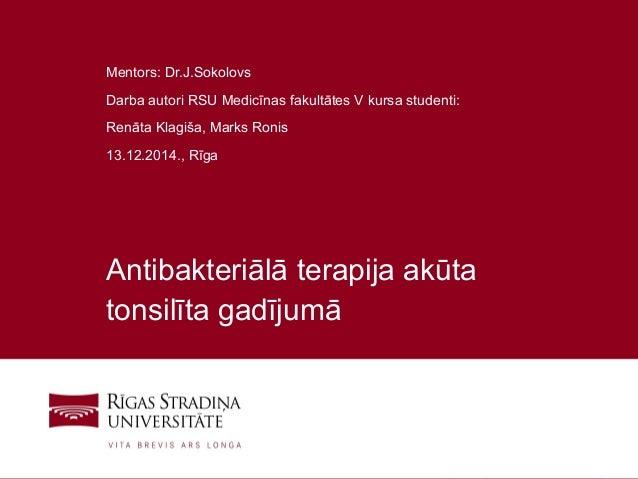 1 Antibakteriālā terapija akūta tonsilīta gadījumā Mentors: Dr.J.Sokolovs Darba autori RSU Medicīnas fakultātes V kursa st...