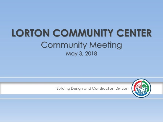 Building Design and Construction Division LORTON COMMUNITY CENTER Community Meeting May 3, 2018