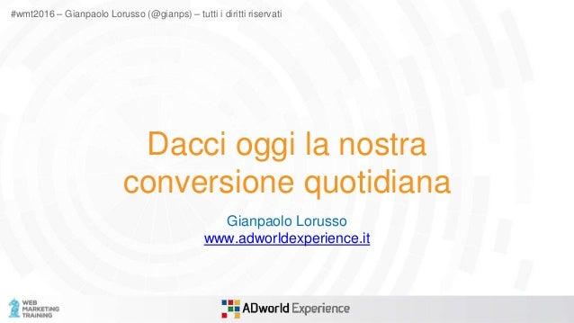 #wmt2016 – Gianpaolo Lorusso (@gianps) – tutti i diritti riservati Dacci oggi la nostra conversione quotidiana Gianpaolo L...