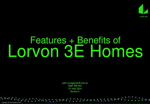 Features + Benefits of Lorvon 3E Homes john.young@yindi.net.au 0407 940 943 21-may-2014 Version C Copyright @ Yindi System...