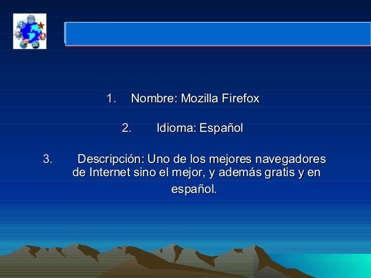 <ul><li>Nombre: Mozilla Firefox  </li></ul><ul><li>  Idioma: Español  </li></ul><ul><li>  Descripción: Uno de los mejo...