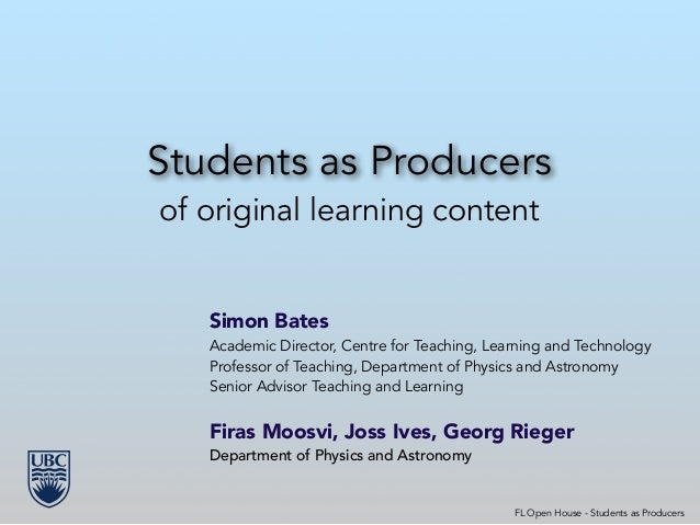 Students as Producers of original learning content Simon Bates Academic Director, Centre for Teaching, Learning and Techno...