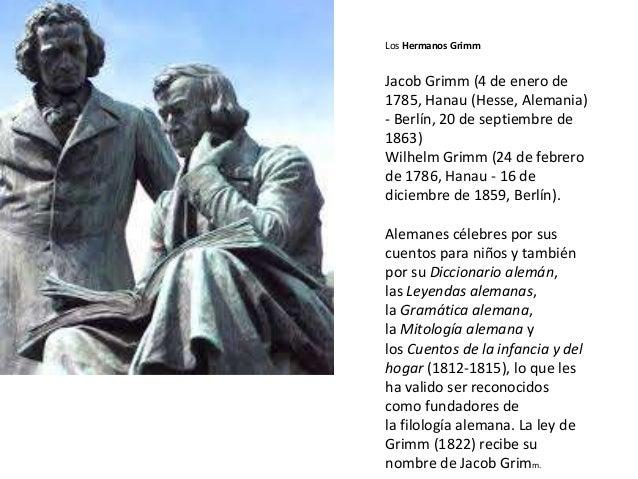 Los Hermanos Grimm Jacob Grimm (4 de enero de 1785, Hanau (Hesse, Alemania) - Berlín, 20 de septiembre de 1863) Wilhelm Gr...