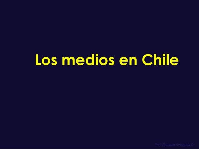Los medios en Chile  Prof. Eduardo Arriagada C.