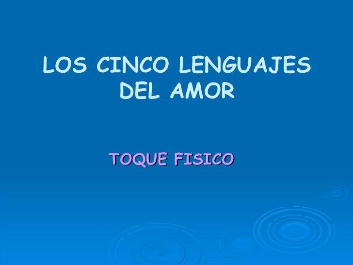 <ul><li>TOQUE FISICO </li></ul>LOS CINCO LENGUAJES DEL AMOR