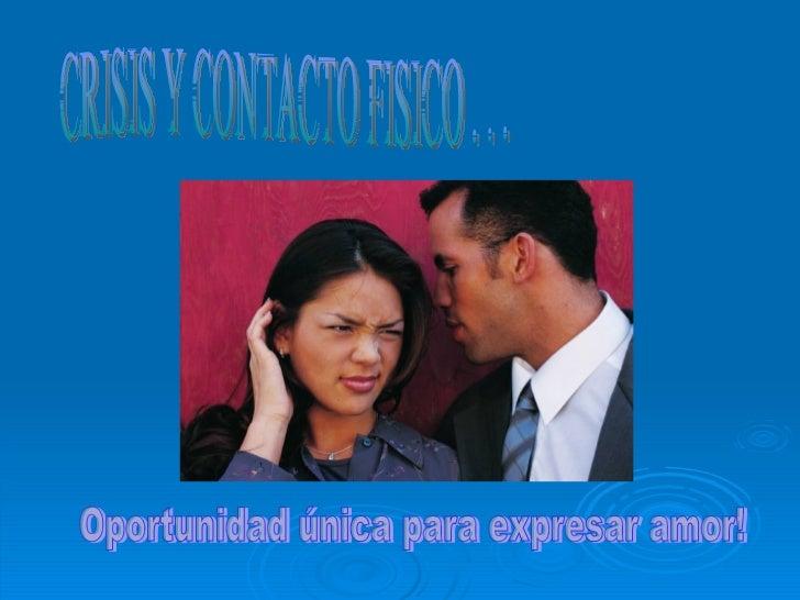 CRISIS Y CONTACTO FISICO . . . Oportunidad única para expresar amor!