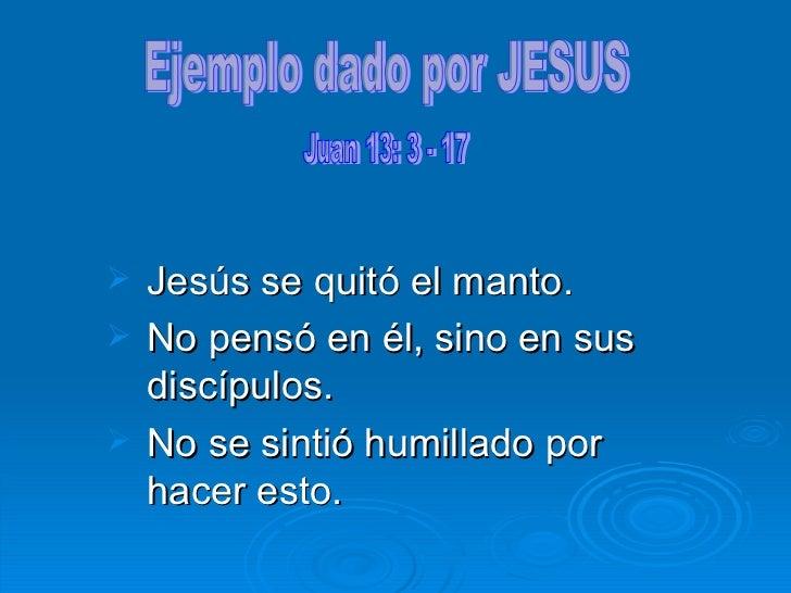 <ul><li>Jesús se quitó el manto. </li></ul><ul><li>No pensó en él, sino en sus discípulos . </li></ul><ul><li>No se sintió...