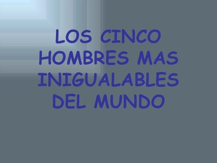 LOS CINCO HOMBRES MAS INIGUALABLES DEL MUNDO