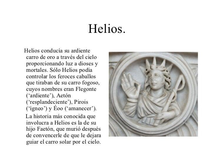 Helios. <ul><li>Helios conducía su ardiente carro de oro a través del cielo proporcionando luz a dioses y mortales. Sólo H...