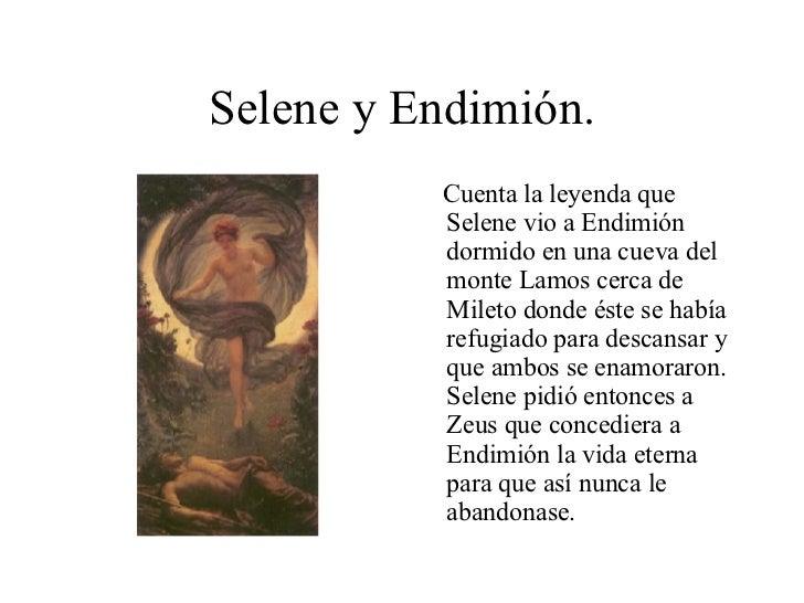 Selene y Endimión. <ul><li>Cuenta la leyenda que Selene vio a Endimión dormido en una cueva del monte Lamos cerca de Milet...