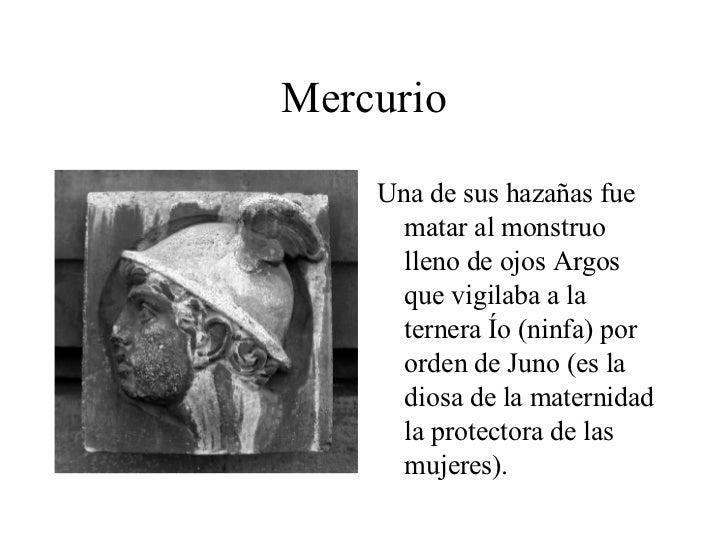 Mercurio <ul><li>Una de sus hazañas fue matar al monstruo lleno de ojos Argos que vigilaba a la ternera Ío (ninfa) por ord...