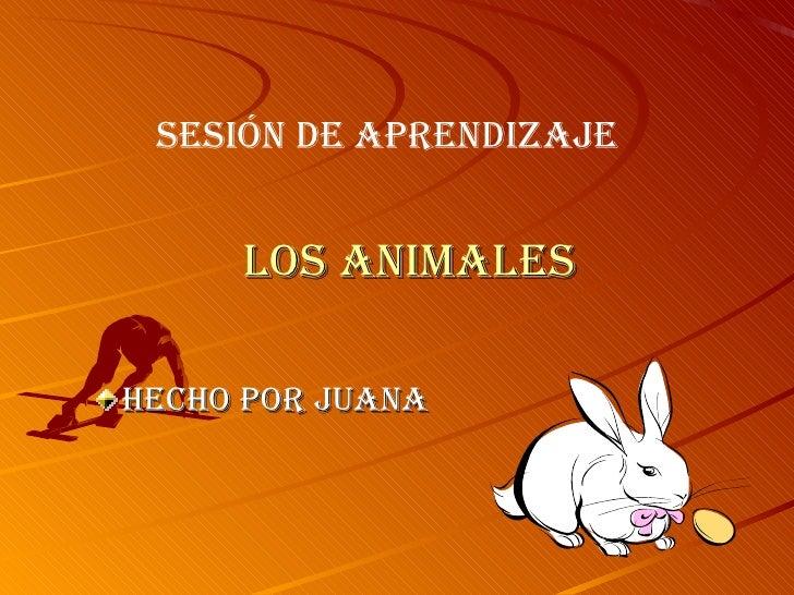 LOS ANIMALES <ul><li>HECHO POR JUANA </li></ul>SESIÓN DE APRENDIZAJE