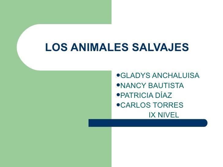 LOS ANIMALES SALVAJES <ul><li>GLADYS ANCHALUISA </li></ul><ul><li>NANCY BAUTISTA </li></ul><ul><li>PATRICIA DÍAZ </li></ul...