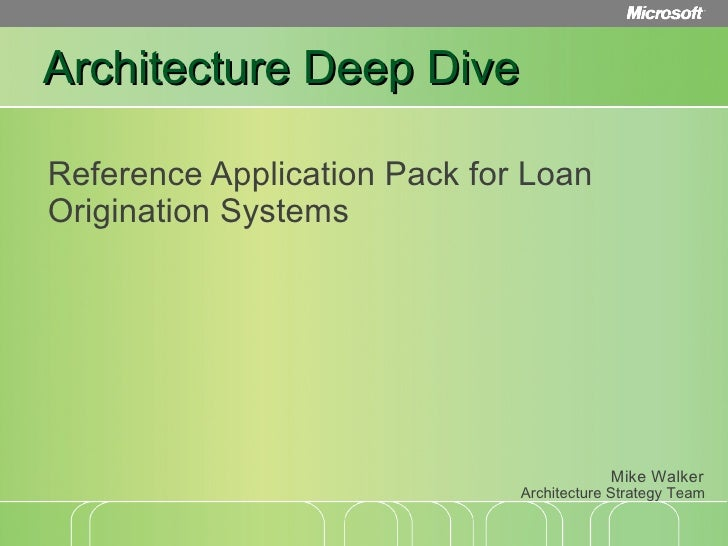 Architecture Deep Dive Reference Application Pack for Loan Origination Systems Architecture Strategy Team Mike Walker