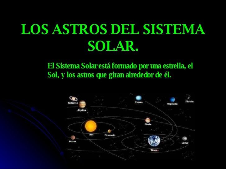 LOS ASTROS DEL SISTEMA SOLAR. El Sistema Solar está formado por una estrella, el Sol, y los astros que giran alrededor de ...